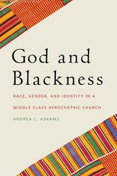 God and BlacknessRace, Gender, and Identity in a Middle Class Afrocentric Church$
