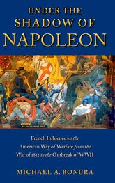 Under the Shadow of NapoleonFrench Influence on the American Way of Warfare from Independence to the Eve of World War II