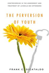 The Perversion of Youth: Controversies in the Assessment and Treatment of Juvenile Sex Offenders
