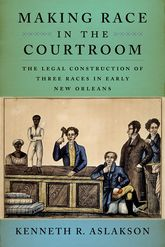 Making Race in the CourtroomThe Legal Construction of Three Races in Early New Orleans