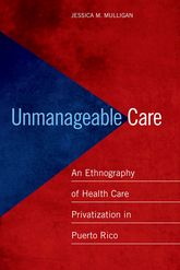Unmanageable CareAn Ethnography of Health Care Privatization in Puerto Rico