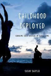Childhood DeployedRemaking Child Soldiers in Sierra Leone