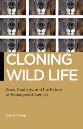 Cloning Wild Life: Zoos, Captivity, and the Future of Endangered Animals