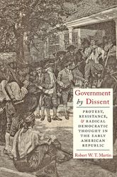 Government by DissentProtest, Resistance, and Radical Democratic Thought in the Early American Republic