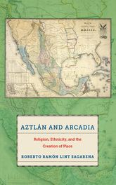 Aztlán and ArcadiaReligion, Ethnicity, and the Creation of Place