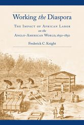 Working the DiasporaThe Impact of African Labor on the Anglo-American World, 1650-1850