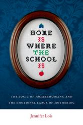 Home Is Where the School Is – The Logic of Homeschooling and the Emotional Labor of Mothering | NYU Press Scholarship Online
