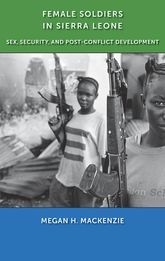 Female Soldiers in Sierra LeoneSex, Security, and Post-Conflict Development$