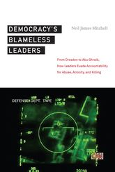 Democracy's Blameless Leaders – From Dresden to Abu Ghraib, How Leaders Evade Accountability for Abuse, Atrocity, and Killing | NYU Press Scholarship Online