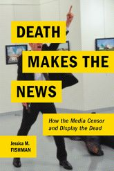 Death Makes the NewsHow the Media Censor and Display the Dead$