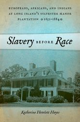 Slavery before RaceEuropeans, Africans, and Indians at Long Island's Sylvester Manor Plantation, 1651-1884