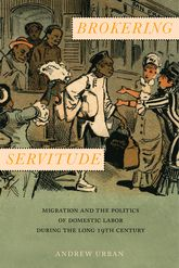 Brokering ServitudeMigration and the Politics of Domestic Labor during the Long Nineteenth Century