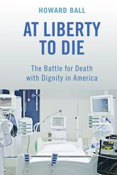 At Liberty to Die – The Battle for Death with Dignity in America - NYU Press Scholarship Online