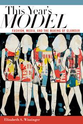 "This Year's Model""Fashion, Media, and the Making of Glamour"""