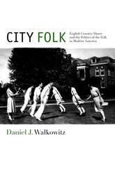 City FolkEnglish Country Dance and the Politics of the Folk in Modern America