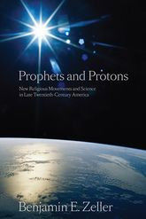 Prophets and Protons – New Religious Movements and Science in Late Twentieth-Century America - NYU Press Scholarship Online