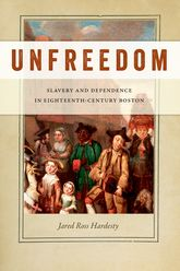 UnfreedomSlavery and Dependence in Eighteenth-Century Boston