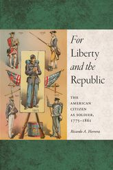 For Liberty and the RepublicThe American Citizen as Soldier, 1775-1861$