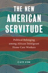 The New American ServitudePolitical Belonging among African Immigrant Home Care Workers