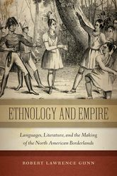 Ethnology and EmpireLanguages, Literature, and the Making of the North American Borderlands$