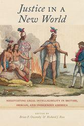 Justice in a New WorldNegotiating Legal Intelligibility in British, Iberian, and Indigenous America