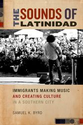 The Sounds of LatinidadImmigrants Making Music and Creating Culture in a Southern City