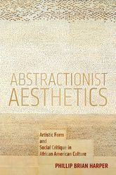 Abstractionist AestheticsArtistic Form and Social Critique in African American Culture$