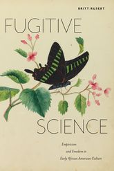 Fugitive ScienceEmpiricism and Freedom in Early African American Culture$