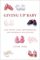 Giving Up BabySafe Haven Laws, Motherhood, and Reproductive Justice