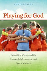 Playing for GodEvangelical Women and the Unintended Consequences of Sports Ministry$