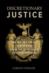 Discretionary JusticePardon and Parole in New York from the Revolution to the Depression$